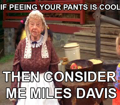 if peeing your pants is cool then consider me miles davis