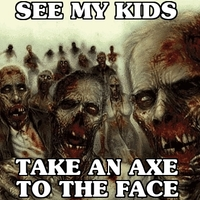 see my kids, and then I take an axe to the face