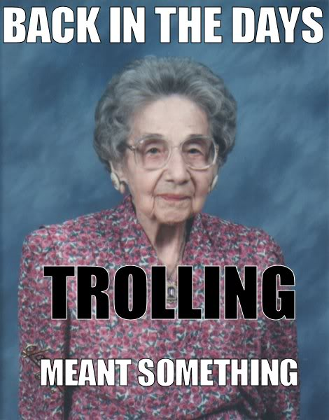 back in my days, trolling mean't something