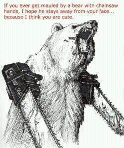 if you ever get mauled by a bear wielding dual-chainsaws, i hope your face survives - pichars.org