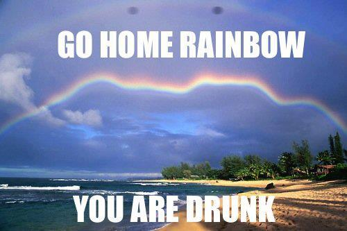 Go home rainbow, you're drunk
